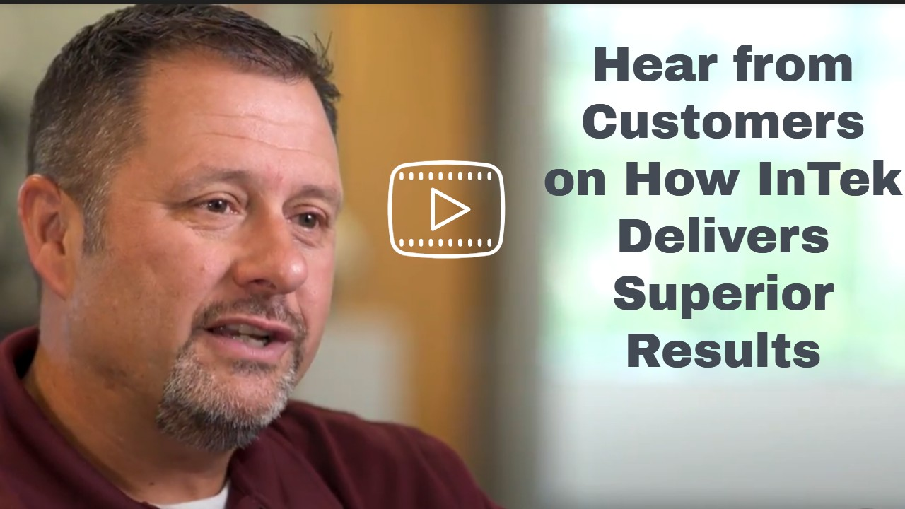 Hear Direct from Customers How InTek Delivers